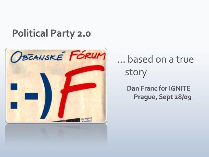 … based on a true story<br />Dan Franc for IGNITE Prague, Sept 28/09<br />Political Party 2.0<br />