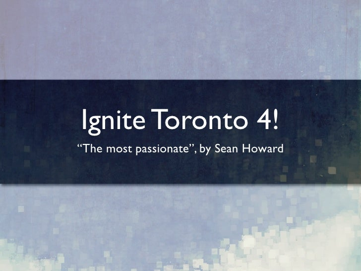 """Ignite Toronto 4! """"The most passionate"""", by Sean Howard"""