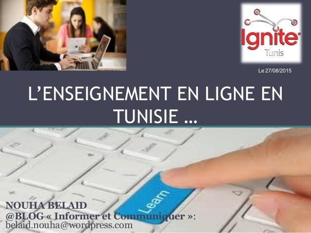 L'ENSEIGNEMENT EN LIGNE EN TUNISIE … NOUHA BELAID @BLOG « Informer et Communiquer »: belaid.nouha@wordpress.com Le 27/08/2...