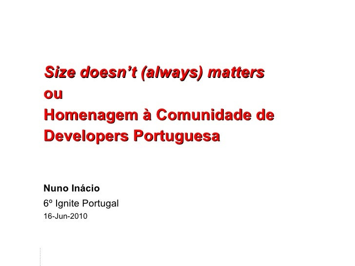 Size doesn't (always) matters ou Homenagem à Comunidade de Developers Portuguesa Nuno Inácio 6º Ignite Portugal 16-Jun-2010