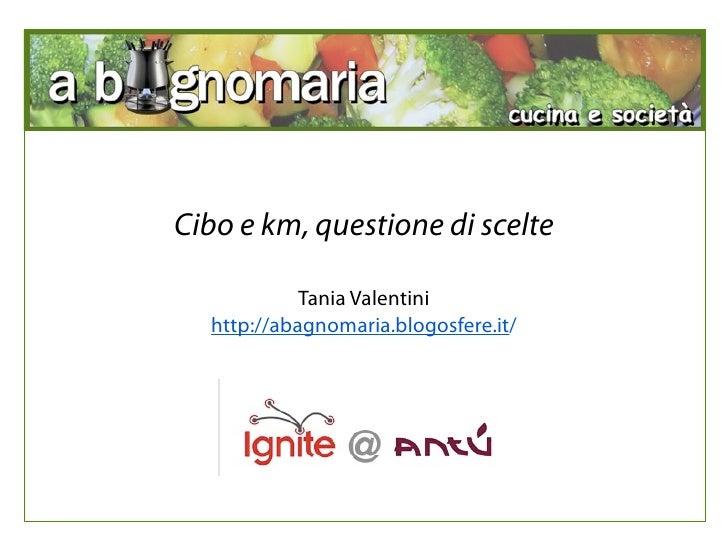 Cibo e km, questione di scelte              Tania Valentini   http://abagnomaria.blogosfere.it/