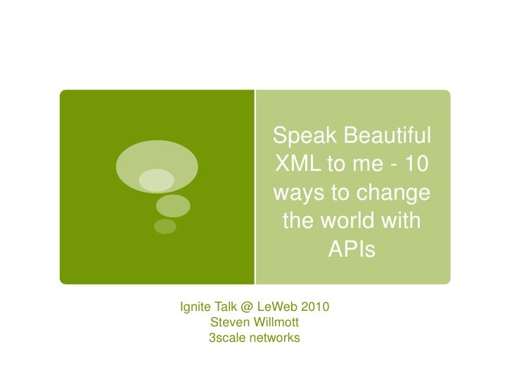 Speak Beautiful XML to me - 10 ways to change the world with APIs<br />Ignite Talk @ LeWeb 2010<br />Steven Willmott<br />...