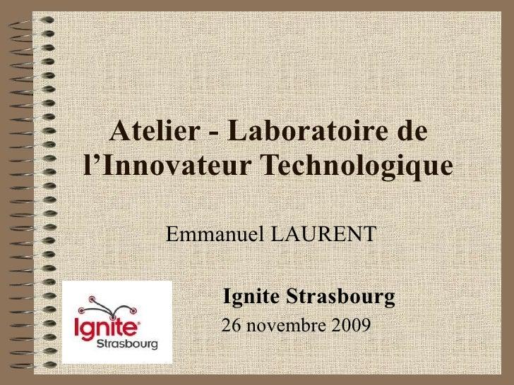 Atelier - Laboratoire de l'Innovateur Technologique Emmanuel LAURENT Ignite Strasbourg 26 novembre 2009