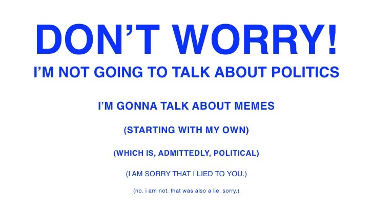 DON'T WORRY! I'M NOT GOING TO TALK ABOUT POLITICS         I'M GONNA TALK ABOUT MEMES             (STARTING WITH MY OWN)   ...