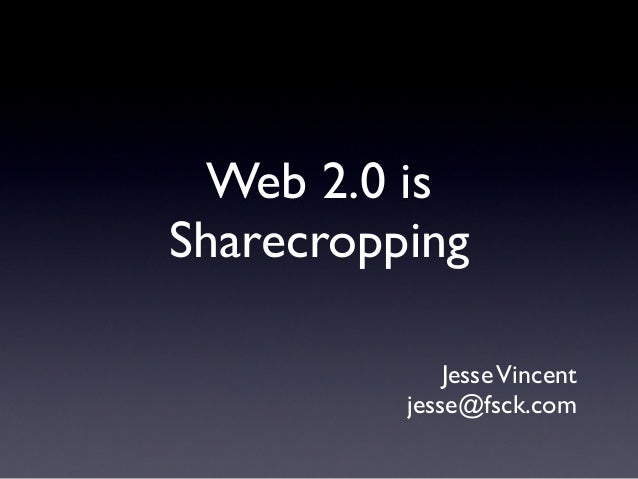 Web 2.0 is Sharecropping JesseVincent jesse@fsck.com