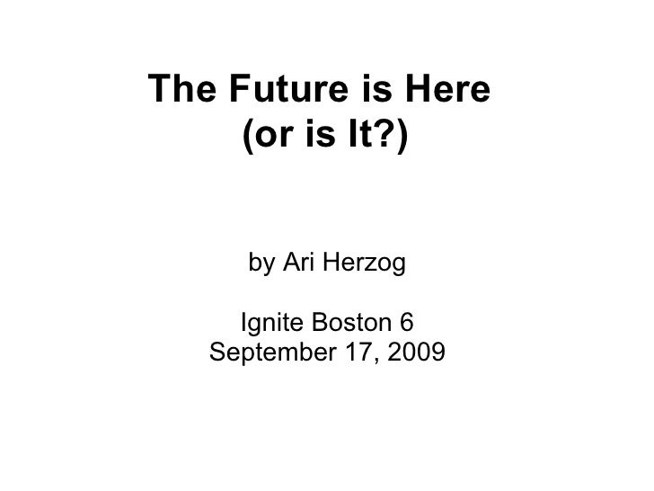 The Future is Here      (or is It?)        by Ari Herzog       Ignite Boston 6    September 17, 2009