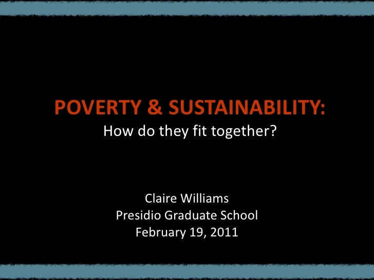 POVERTY & SUSTAINABILITY:How do they fit together?<br />Claire Williams<br />Presidio Graduate School<br />February 19, 20...