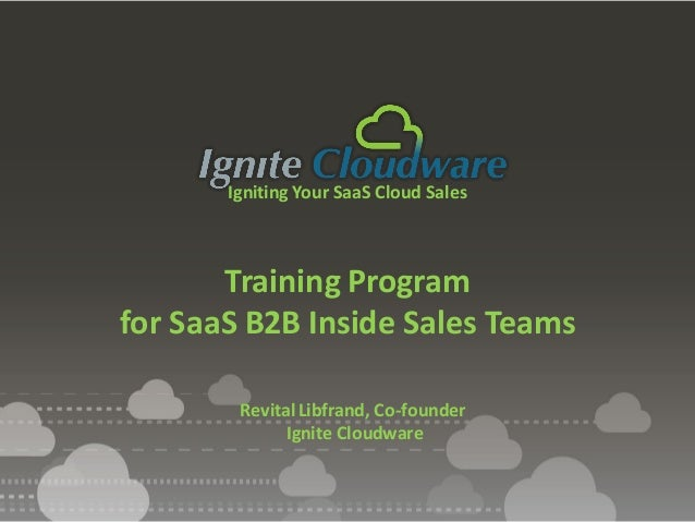 Igniting Your SaaS Cloud Sales Training Program for SaaS B2B Inside Sales Teams Revital Libfrand, Co-founder Ignite Cloudw...
