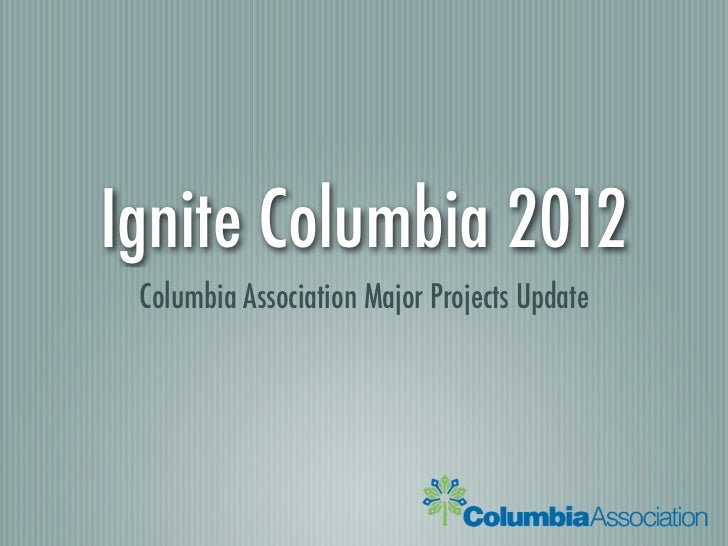 Ignite Columbia 2012 Columbia Association Major Projects Update