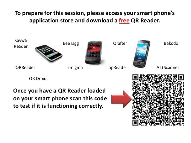 To prepare for this session, please access your smart phone's  application store and download a free QR Reader.  Kaywa  Re...