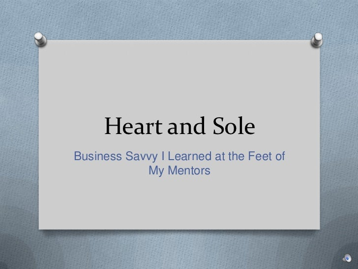 Heart and Sole<br />Business Savvy I Learned at the Feet of My Mentors<br />