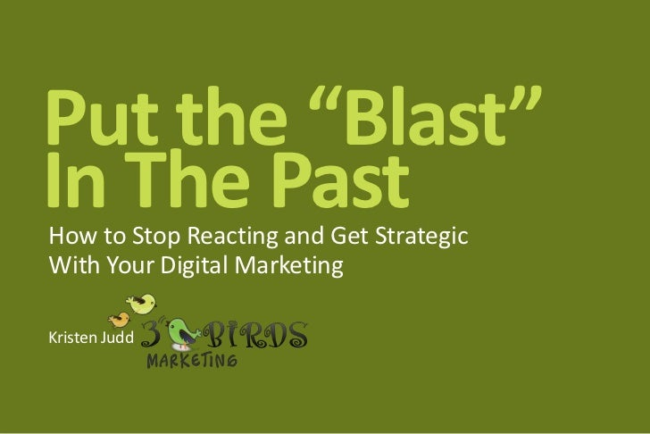 """Put the """"Blast""""In The Past <br />How to Stop Reacting and Get StrategicWith Your Digital Marketing<br />Kristen Judd<br />"""