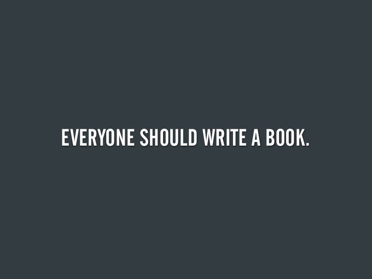 EVERYONE SHOULD WRITE A BOOK.