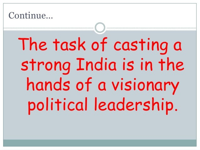Continue… The task of casting a strong India is in the hands of a visionary political leadership.