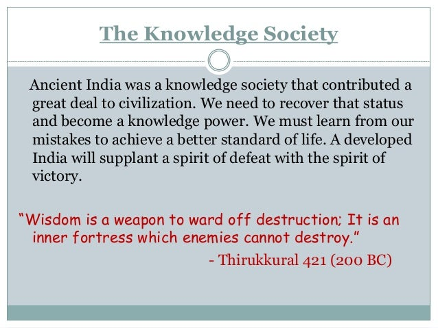 The Knowledge Society Ancient India was a knowledge society that contributed a great deal to civilization. We need to reco...