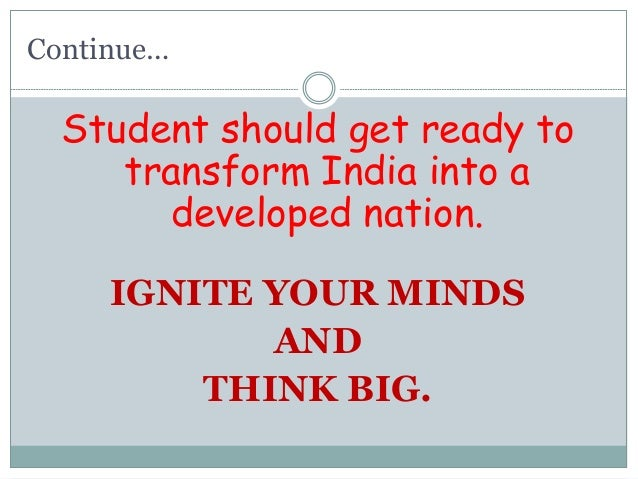 Continue… Student should get ready to transform India into a developed nation. IGNITE YOUR MINDS AND THINK BIG.