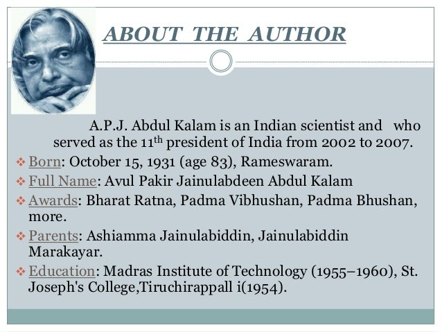 ABOUT THE AUTHOR A.P.J. Abdul Kalam is an Indian scientist and who served as the 11th president of India from 2002 to 2007...