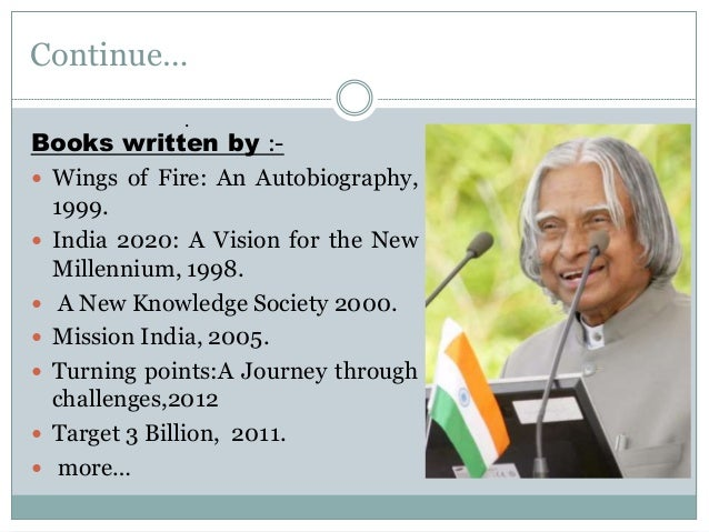 Continue… Books written by :-  Wings of Fire: An Autobiography, 1999.  India 2020: A Vision for the New Millennium, 1998...