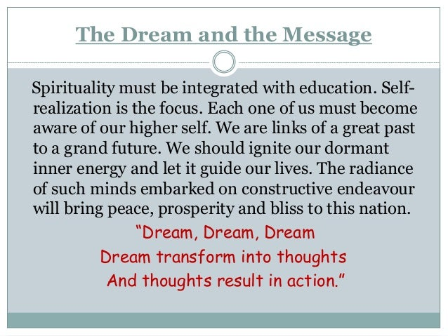 The Dream and the Message Spirituality must be integrated with education. Self- realization is the focus. Each one of us m...