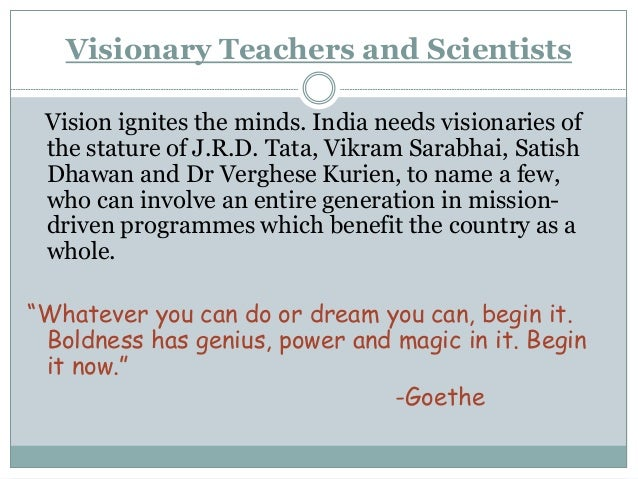 Visionary Teachers and Scientists Vision ignites the minds. India needs visionaries of the stature of J.R.D. Tata, Vikram ...