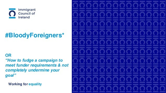 """Working for equality #BloodyForeigners* OR """"How to fudge a campaign to meet funder requirements & not completely undermine..."""