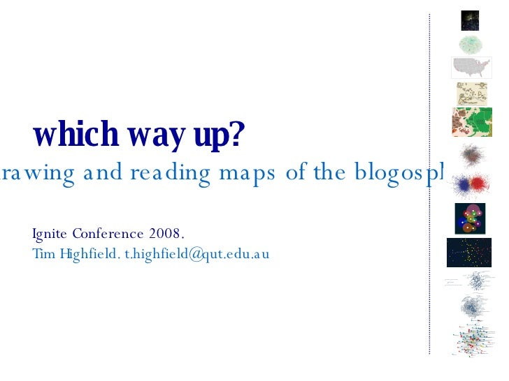 which way up? drawing and reading maps of the blogosphere Ignite Conference 2008. Tim Highfield. t.highfield@qut.edu.au