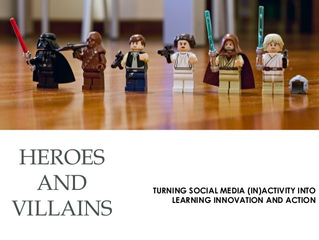 HEROES AND VILLAINS TURNING SOCIAL MEDIA (IN)ACTIVITY INTO LEARNING INNOVATION AND ACTION