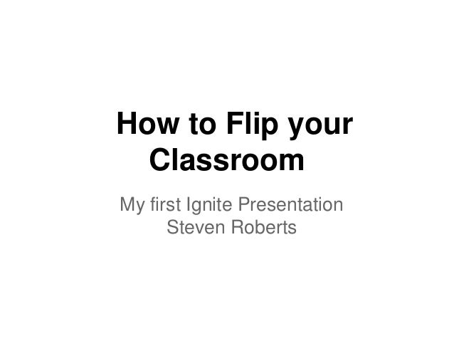 How to Flip your  ClassroomMy first Ignite Presentation      Steven Roberts