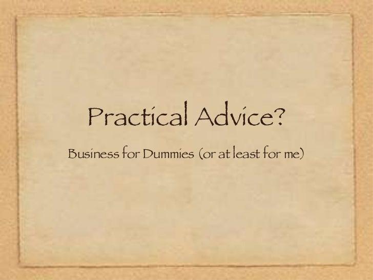 Practical Advice? <ul><li>Business for Dummies (or at least for me) </li></ul>