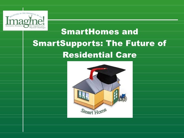 SmartHomes and SmartSupports: The Future of Residential Care