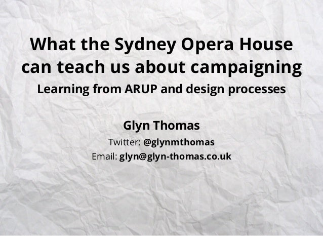 What the Sydney Opera House can teach us about campaigning Learning from ARUP and design processes Glyn Thomas Twitter: @g...