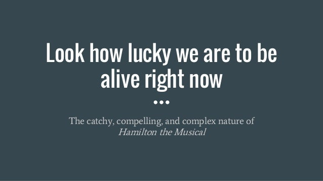 Look how lucky we are to be alive right now The catchy, compelling, and complex nature of Hamilton the Musical