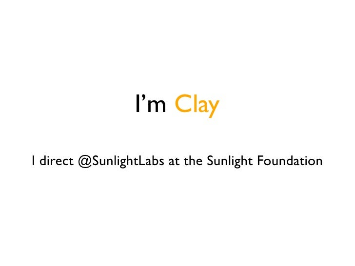 I'm Clay  I direct @SunlightLabs at the Sunlight Foundation