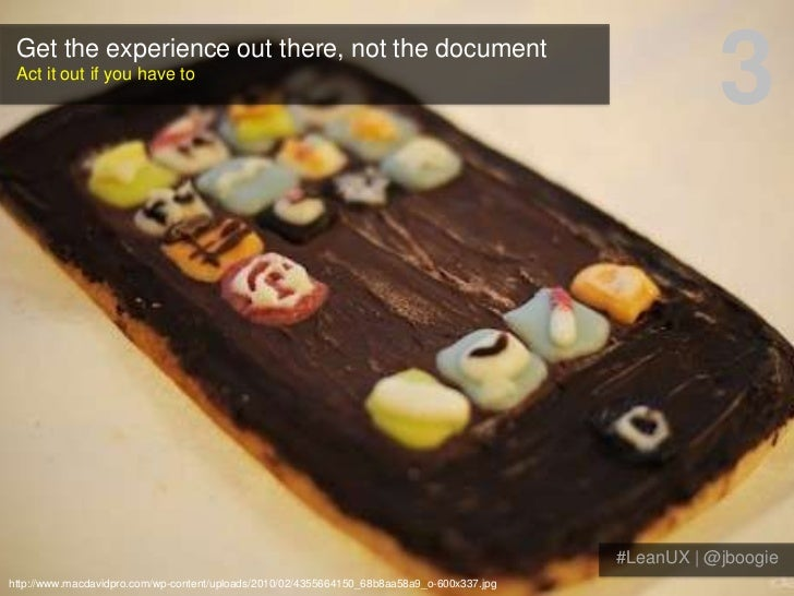 3<br />Get the experience out there, not the document<br />Act it out if you have to<br />#LeanUX | @jboogie<br />http://w...