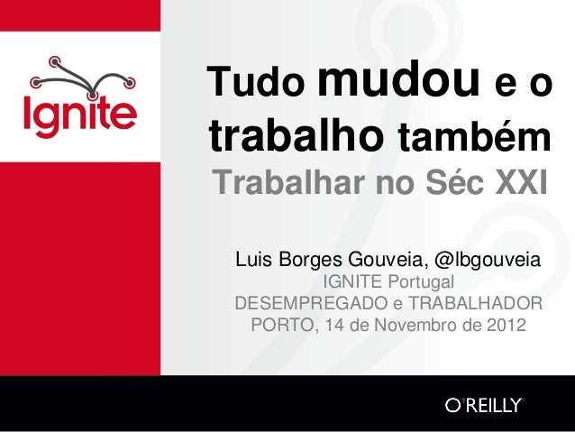 Tudo mudou e otrabalho tambémTrabalhar no Séc XXI Luis Borges Gouveia, @lbgouveia         IGNITE Portugal DESEMPREGADO e T...