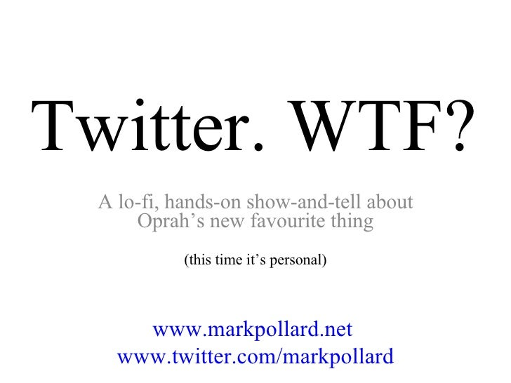 Twitter. WTF? A lo-fi, hands-on show-and-tell about Oprah's new favourite thing (this time it's personal) www.markpollard....