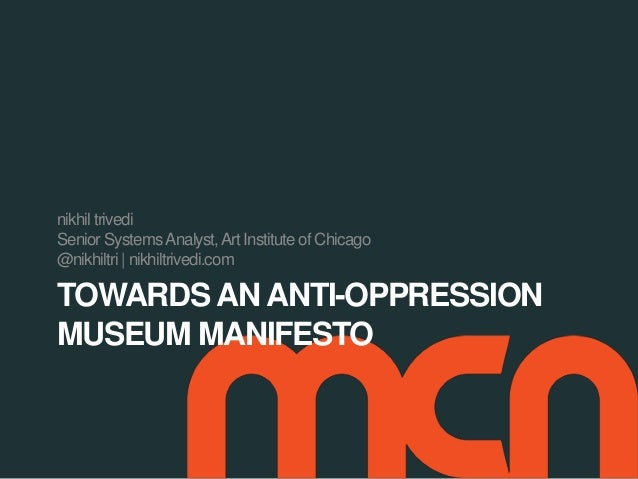 TOWARDS AN ANTI-OPPRESSION MUSEUM MANIFESTO nikhil trivedi Senior SystemsAnalyst,Art Institute of Chicago @nikhiltri | nik...