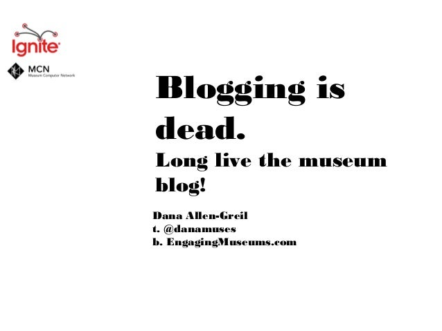 Blogging is dead. Long live the museum blog! Dana Allen-Greil t. @danamuses b. EngagingMuseums.com