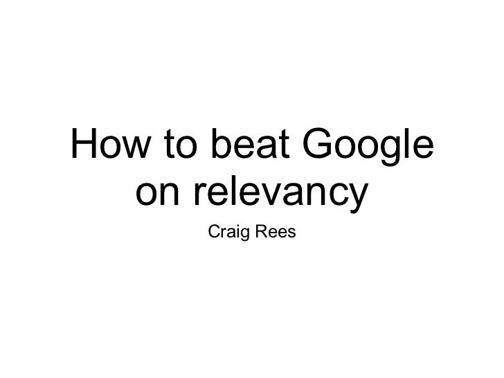 How to beat Google  on relevancy      Craig Rees