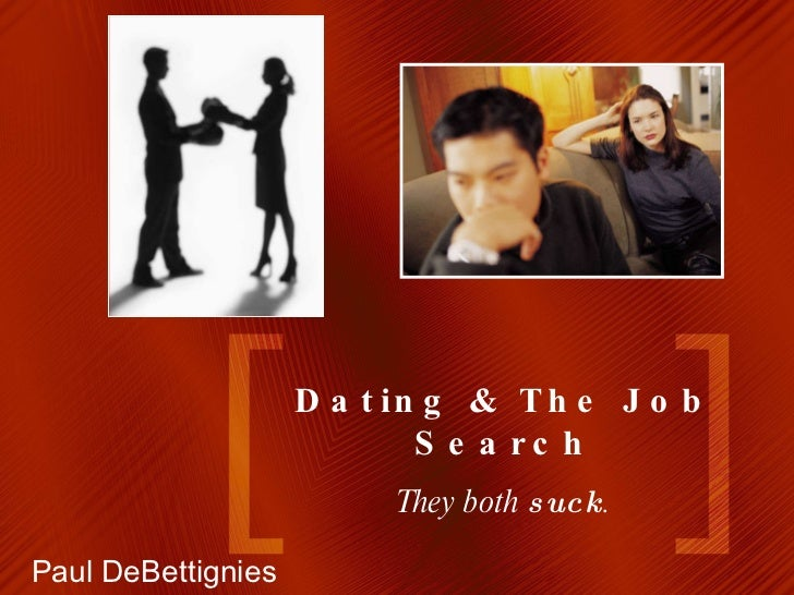 Dating & The Job Search They both  suck . Paul DeBettignies
