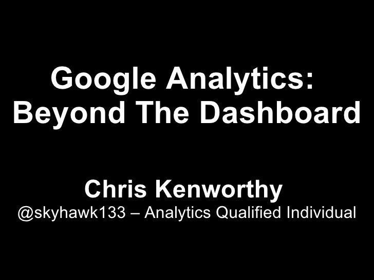 Google Analytics: Beyond The Dashboard          Chris Kenworthy @skyhawk133 – Analytics Qualified Individual