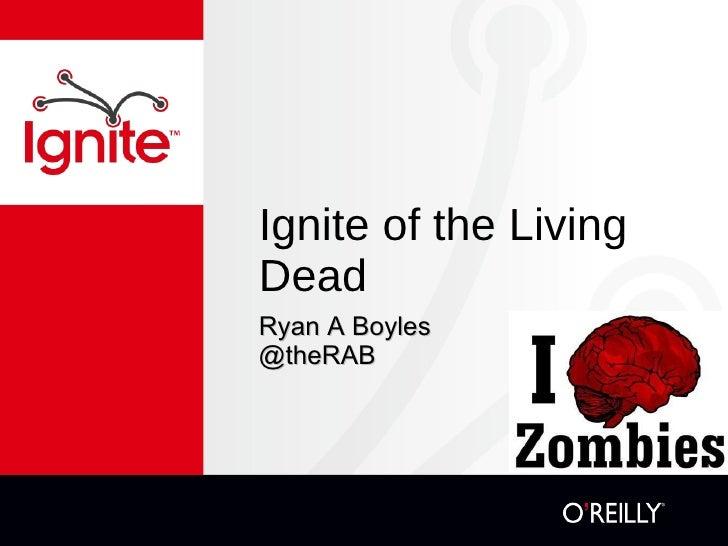 Ignite of the Living Dead <ul><li>Ryan A Boyles </li></ul><ul><li>@theRAB </li></ul>