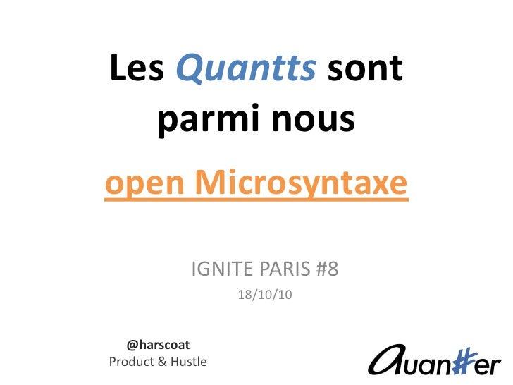 Les Quanttssontparmi nousopen Microsyntaxe<br />IGNITE PARIS #8<br />18/10/10<br />@harscoat<br />Product & Hustle<br />
