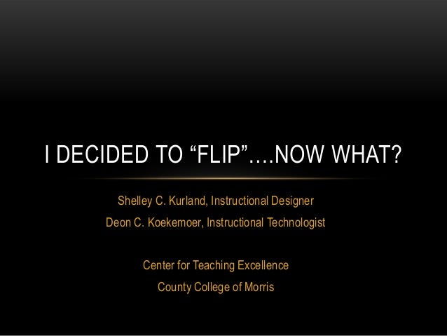 "I DECIDED TO ""FLIP""….NOW WHAT?       Shelley C. Kurland, Instructional Designer     Deon C. Koekemoer, Instructional Techn..."