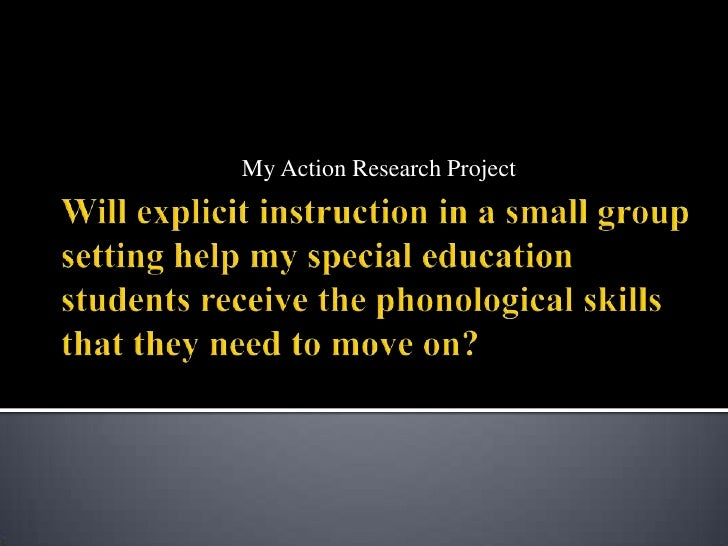My Action Research Project<br />Will explicit instruction in a small group setting help my special education students rece...