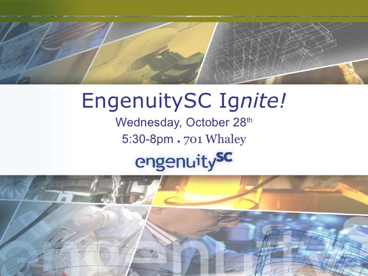 EngenuitySC Ig nite! Wednesday, October 28 th 5:30-8pm  ●  701 Whaley