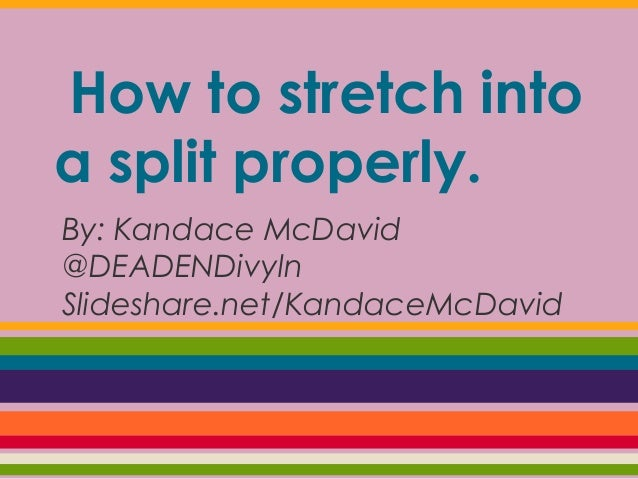 How to stretch into a split properly. By: Kandace McDavid @DEADENDivyln Slideshare.net/KandaceMcDavid