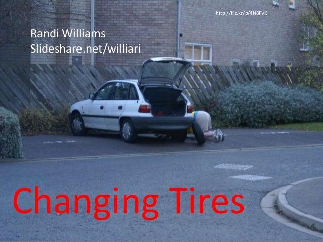 Changing Tires http://flic.kr/p/4N8PVK Randi Williams Slideshare.net/williari
