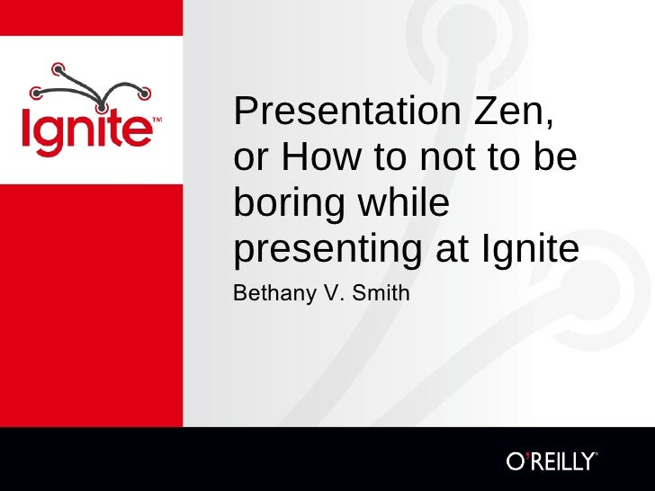 Presentation Zen, or How to not be boring while presenting at Ignite <ul><li>Bethany V. Smith </li></ul><ul><li>http://tra...
