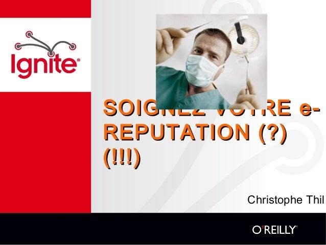 SOIGNEZ VOTRE e-SOIGNEZ VOTRE e- REPUTATION (?)REPUTATION (?) (!!!)(!!!) Christophe Thil